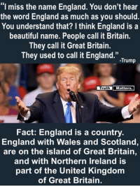 "Truth Matters.  #HateLiberalsBiteMe: ""I miss the name England. You don't hear  the word England as much as you should  You understand that? I think England is a  beautiful name. People call it Britain.  They call it Great Britain.  They used to call it England."".Tum  Truth  Matters  Fact: England is a country.  England with Wales and Scotland,  are on the island of Great Britain,  and with Northern Ireland is  part of the United Kingdom  of Great Britain. Truth Matters.  #HateLiberalsBiteMe"
