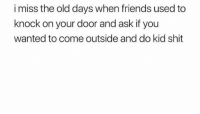 Friends, Funny, and Shit: i miss the old days when friends used to  knock on your door and ask if you  wanted to come outside and do kid shit Those were the days