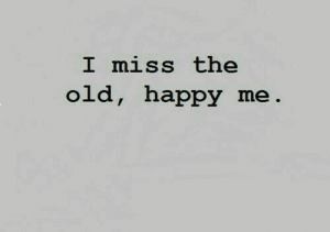 Happy, Old, and Miss: I miss the  old, happy me.