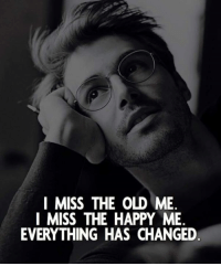 Happy, Old, and Miss: I MISS THE OLD ME  I MISS THE HAPPY ME  EVERYTHING HAS CHANGED