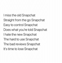 bars 🔥🔥: I miss the old Snapchat  Straight from the go Snapchat  Easy to control Snapchat  Does what you're told Snapchat  I hate the new Snapchat  The hard to use Snapchat  The bad reviews Snapchat  It's time to lose Snapchat bars 🔥🔥