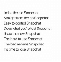 Kanye West: I miss the old Snapchat  Straight from the go Snapchat  Easy to control Snapchat  Does what you're told Snapchat  I hate the new Snapchat  The hard to use Snapchat  The bad reviews Snapchat  It's time to lose Snapchat Kanye West