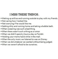Bad, Disney, and Friends: I MISS THESE THINGS  Waking up at 8:0o and running outside to play with my friends  Not caring how I looked like.  Not worrying if he would like me.  Getting dirty and coming home and taking a bubble bath.  When swearing was such a bad thing  When there wasn't such a thing as a rumor.  When we didn't spend 5 hours a day on Tumblr.  Holding your moms hand while in the mall.  When the only music we listened to was on Disney  udged  When we weren't afraid to be ourselves. http://iglovequotes.net/