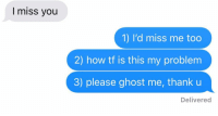 "Relationships, Texting, and Ghost: I miss you  1) I'd miss me too  how tf is this my problem  3) please ghost me, thank u  2  Delivered ""Please ghost me"""