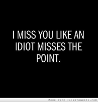 i miss you: I MISS YOU LIKE AN  IDIOT MISSES THE  POINT  MORE FROM I LIKE TO QUOTE. COM