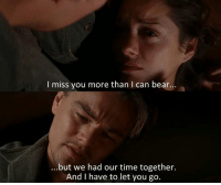 Inception: I miss you more than I can bear.  ...but we had our time together.  And I have to let you go. Inception