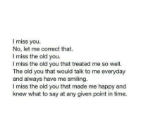 i miss you: I miss you.  No, let me correct that.  I miss the old you.  I miss the old you that treated me so well.  The old you that would talk to me everyday  and always have me smiling.  I miss the old you that made me happy and  knew what to say at any given point in time.