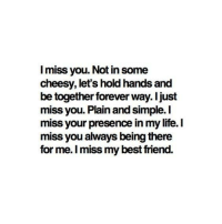 I Miss My Best Friend: I miss you. Not in some  cheesy, lets hold hands and  be together forever way. I just  miss you. Plain and simple. I  miss your presence in my life.I  miss you always being there  for me. I miss my best friend.