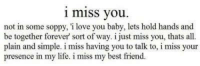 i miss you: i miss you.  not in some soppy, i love you baby, lets hold hands and  be together forever' sort of way. i just miss you, thats all.  plain and simple. i miss having you to talk to, i miss your  presence in my life. i miss my best friend.