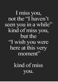 """i miss you: I miss you  not the """"I haven't  seen you in a while  kind of miss you,  but the  """"I wish you were  here at this very  moment""""  kind of miss  you"""