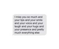 Smile, Voice, and You: I miss you so much and  your lips and your smile  and your voice and your  laugh and your hugs and  your presence and pretty  much everything else