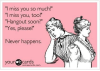 "i miss you so much: ""I miss you so much!""  ""I miss you, too!""  Hangout soon?  ""Yes, please!""  Never happens.  your  e cards  some ecards.com"