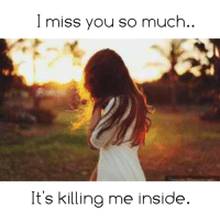 i miss you so much: I miss you so much  It's killing me inside