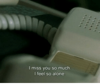 Being Alone, You, and Miss: I miss you so much  l feel so alone