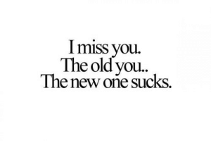 Old You: I miss you.  The old you.  The new oñe sucks.