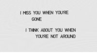 Gone, You, and Miss: I MISS YOU WHEN YOURE  GONE  I THNK ABOUT YOU WHEN  YOURE NOT AROUND