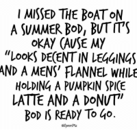 """Dank, Fall, and Instagram: I MISSED THE BoAToM  A SUMMER Bod, BUT ITS  oKAY (AUSE MY  """"LooKS DE(ENT IN LEGGINGS  AND A MENS' FLANNEL WHIL  HoLDING A PUMPKIN SPI(E  LATTE AND A DONUT  Bod IS READY To Go  8pooMe Fall bod on point!  (via @spoonme on Instagram)"""