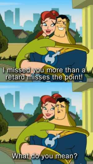 Mean, You, and Hat: I missed you more than al  retard misses the point!  hat do you mean? l I miss this show!