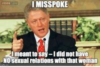 Politics, Com, and Did: I  MISSPOKE  Imeant to say-I did not have  NOsexual relations with that woman  imgflip.com