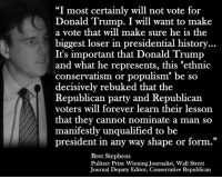 """via Hostile Politics: """"I most certainly will not vote for  Donald Trump. I will want to make  a vote that will make sure he is the  biggest loser in presidential history  It's important that Donald Trump  and what he represents, this """"ethnic  conservatism or populism"""" be so  decisively rebuked that the  Republican party and Republican  voters will forever learn their lesson  that they cannot nominate a man so  manifestly unqualified to be  president in any way shape or form.""""  Bret Stephens  Pulitzer Prize WinningJournalist, Wall Street  Journal Deputy Editor, Conservative Republican via Hostile Politics"""