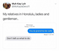 Grandma, Memes, and Savage: i Muh Kay Luh  @McKaylaDeru11  My relatives in Honolulu, ladies and  gentleman..  iMessage  Today 7:29 PM  You & grandma be safe  Read 7:29 PM  Don't tell us what to do Savage 😂💀 WSHH