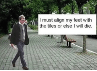 Irl, Me IRL, and Feet: I must align my feet with  the tiles or elseI will die Me_irl