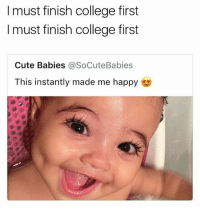 College, Cute, and Memes: I must finish college first  I must finish college first  Cute Babies @SoCuteBabies  This instantly made me happy Ya'll ever changed a diaper tho 🙄 • ➫➫ Follow @savagememesss for more posts daily