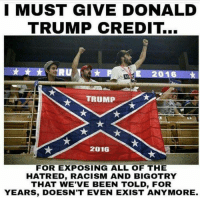 donald: I MUST GIVE DONALD  TRUMP CREDIT.  2016  TRUMP  2016  FOR EXPOSING ALL OF THE  HATRED, RACISM AND BIGOTRY  THAT WE'VE BEEN TOLD, FoR  YEARS, DOESN'T EVEN EXIST ANYMORE.