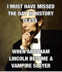 Abraham Lincoln, Memes, and Slayer: I MUST HAVE MISSED  THE DAY IN HISTORY  CLASS  WHEN ABRAHAM  LINCOLN BECAME A  VAMPIRE SLAYER