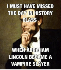 Abraham Lincoln, Dank, and Slayer: I MUST HAVE MISSED  THE DAYIN HISTORY  CLASS  WHEN ABRAHAM  LINCOLN BECAME A  VAMPIRE SLAYER