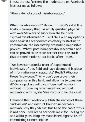 "Books, Facebook, and Internet: I must protest further: The moderators on Facebook  instruct me as follows:  ""Please do not spread misinformation.""  What misinformation?"" Name it for God's sake! It is  libelous to imply that I as a  with over 50 years of success in the field will  ""spread misinformation"". I will thus keep my options  open against Facebook which clearly is starting to  contaminate the internet by promoting impossible  physics! What I post is impeccably researched and  can be proved to be more correct than the trash  that entered modern text books after 1905!..  fully qualified physicist  ""We have contacted a team of experienced  individuals of this field and have deemed this piece  of information very inaccurate"" Really? Who are  these ""individuals""? Why don't you prove their  competence in this field, and allow me to question  it? Only a jackass will give a ""deemed"" opinion  without introducing him/herself and without  motivating why he/she ""deems this to be the case!  I demand that Facebook publish the names of these  ""individuals"" and instruct them to impeccably  motivate why they ""deem"" this to be the case! If this  is not done I will keep Facebook liable for libeling  and willfully insulting my established dignity: i.e. of  committing Crimen Injuria!  me Gee, sorry I deleted your crackpot comment I guess."