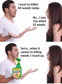 Www.dankmemesgang.com: I must've killed  60 weeds today.  No...I saw.  You killed  57 weeds.  Sorry...when it  comes to killing  weeds I round up.  ROUNDUP Www.dankmemesgang.com