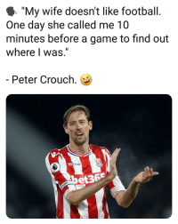 "Football, Memes, and Game: I ""My wife doesn't like football  One day she called me 10  minutes before a game to find out  where I was.""  Peter Crouch.  acron  et36"