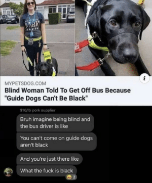 "me irl by Nicoama MORE MEMES: i  MYPETSDOG.COM  Blind Woman Told To Get Off Bus Because  ""Guide Dogs Can't Be Black""  $10/lb pork supplier  Bruh imagine being blind and  the bus driver is like  You can't come on guide dogs  aren't black  And you're just there like  What the fuck is black  2 me irl by Nicoama MORE MEMES"