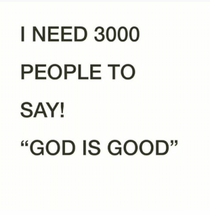 "God is Good..<3: I NEED 3000  PEOPLE TO  SAY!  ""GOD IS GOOD"" God is Good..<3"