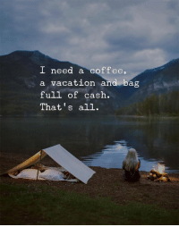 Vacation: I need a coffee,  a vacation and bag  full of cash.  That's all.  di