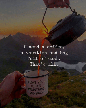 Coffee, Vacation, and Back: I need a coffee,  a vacation and bag  full of cash  That's all  ILOVE YOU  TO THE  MOUNTAINS  AND BACK