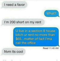 Bitch, Facts, and Memes: I need a favor  What?  I'm 200 short on my rent  U live in a section 8 house  bitch ur rent no more than  $65... matter of fact lima  call the office  Read 11:48 AM  Nvm its cool FOLLOW our Team Page 👉 #AdultJokes18+
