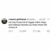 Hoe, Makeup, and Memes: i need a girlfriend @ilooklik.. Jun 24  my trap house full of niggas makin vlogs  and makeup tutorials cuz thats where the  money at  7  337  O 1.5K IF YOU AINT A SOCIAL MEDIA HOE, THEN GET UP OUT MY TRAP HOUSE!!!!