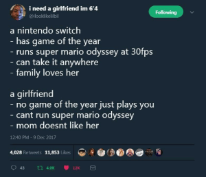nintendo switch vs girlfriend: i need a girlfriend im 6'4  Following  @ilooklikelilbil  a nintendo switch  - has game of the year  runs super mario odyssey at 30fps  can take it anywhere  family loves her  a girlfriend  no game of the year just plays you  cant run super mario odyssey  mom doesnt like her  12:40 PM -9 Dec 2017  4,028 Retweets 11,853 Likes nintendo switch vs girlfriend