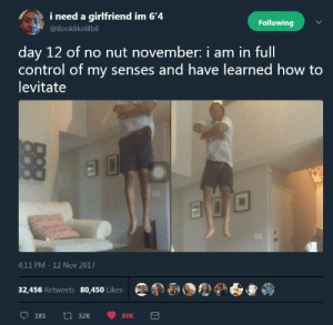 no nut november: i need a girlfriend im 6'4  @ilooklikelilbil  Following  day 12 of no nut november: i am in ful  control of my senses and have learned how to  levitate  4:11 PM - 12 Nov 2017  32,456 Retweets 80,450 Likes no nut november