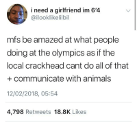 <p>Crackheads have superpowers (via /r/BlackPeopleTwitter)</p>: i need a girlfriend im 6'4  @ilooklikelilbil  mfs be amazed at what people  doing at the olympics as if the  local crackhead cant do all of that  +communicate with animals  12/02/2018, 05:54  4,798 Retweets 18.8K Likes <p>Crackheads have superpowers (via /r/BlackPeopleTwitter)</p>