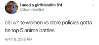 Anime, Blackpeopletwitter, and Quite: i need a girlfriendim 6'4  @ilooklikelilbil  old white women vs store policies gotta  be top 5 anime battles  4/4/18, 2:55 PM <p>It's quite a spectacle (via /r/BlackPeopleTwitter)</p>