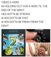 a hero: I NEED A HERO  IM HOLDING OUT FOR A HERO TIL THE  END OF THE NIGHT  HES GOTTA BE STRONG  & HES GOTTA BE FAST  & HES GOTTA BE FRESH FROM THE  FIGHT  PLAYING FROM PLAYLIST  Holding Out For A Hero  SHReK