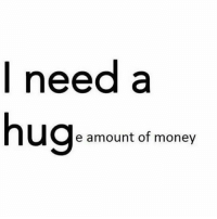 A small loan of a million dollars will suffice 😁 Tag friends that can relate!: I need a  hug  e amount of money A small loan of a million dollars will suffice 😁 Tag friends that can relate!