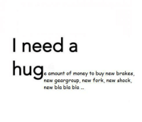 I feel like, every time I have to buy something new, my money disappear from my account.. :(: I need a  hug  e amount of money to buy new brakes  new gear group, new fork, new shock,  new bla bla bla. I feel like, every time I have to buy something new, my money disappear from my account.. :(