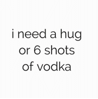 Memes, Vodka, and 🤖: i need a hug  or 6 shots  of vodka And a Million pounds please. Rp @1foxybitch @1foxybitch goodgirlwithbadthoughts 💅🏼