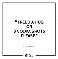 """#130: """"I NEED A HUG  OR  8 VODKA SHOTS  PLEASE  UNKNOWN  epIC  quotes #130"""