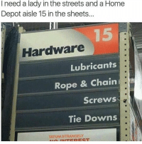 Jesus @homedepot you're kinky as hell! 😂😂: I need a lady in the streets and a Home  Depot aisle 15 in the sheets...  Hardware  Lubricants  Rope & Chaini  Screws  Tie Downs  TATUM.STRANGELY Jesus @homedepot you're kinky as hell! 😂😂