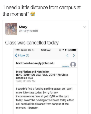"meirl: ""I need a little distance from campus at  the moment""  Mary  @marynern16  Class was cancelled today  Sprint LTE  Inbox (1)  blackboard-no-reply@ohio.edu  10:30 AM  Details  Intro Fiction and Nonfiction  (ENG 2010 100 LEC FALL_2016-17): Class  canceled 11/3  Today at 10:27 AM  I couldn't find a fucking parking space, so I can't  make it to class today. Sorry for any  inconveniences. You all get 10/10 for the quiz  today. I won't be holding office hours today either  as I need a little distance from campus at the  moment. -Brandon meirl"